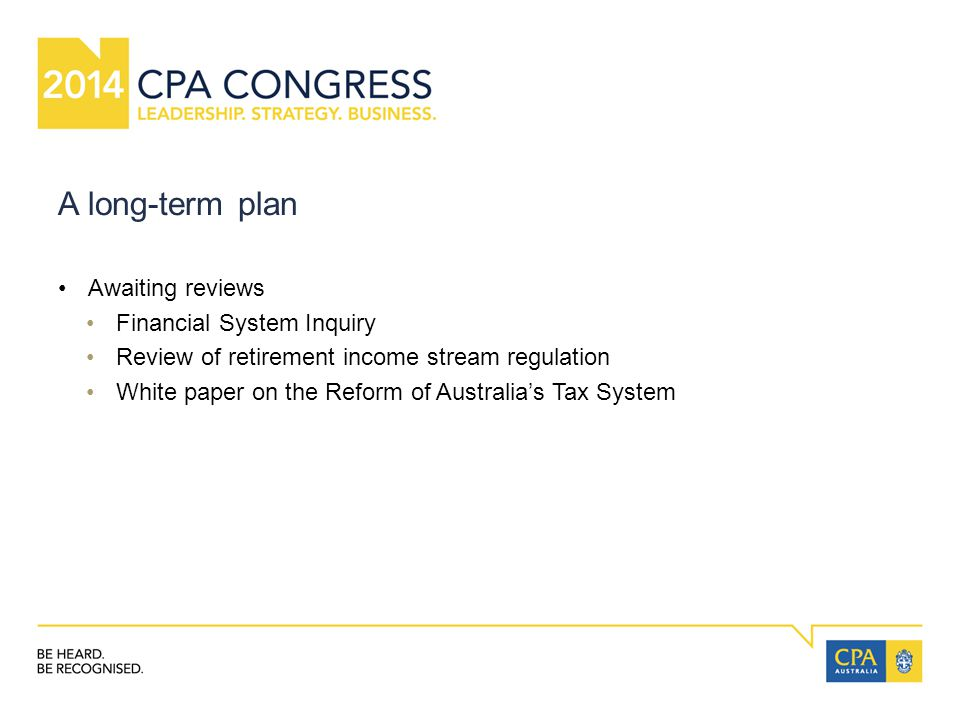 A long-term plan Awaiting reviews Financial System Inquiry Review of retirement income stream regulation White paper on the Reform of Australia's Tax System