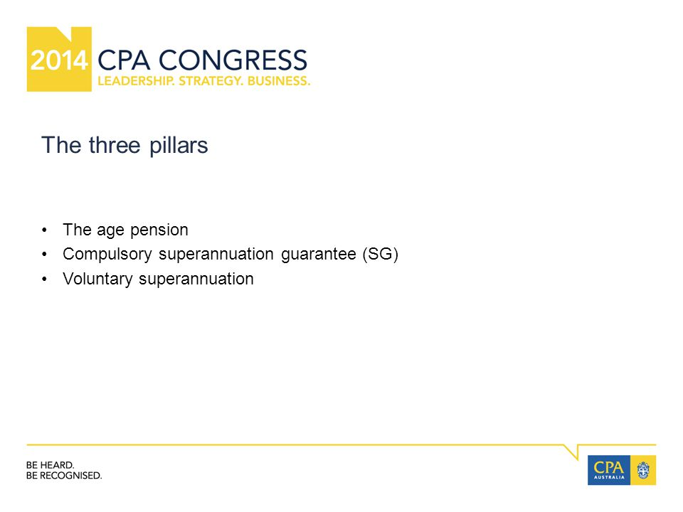 The three pillars The age pension Compulsory superannuation guarantee (SG) Voluntary superannuation