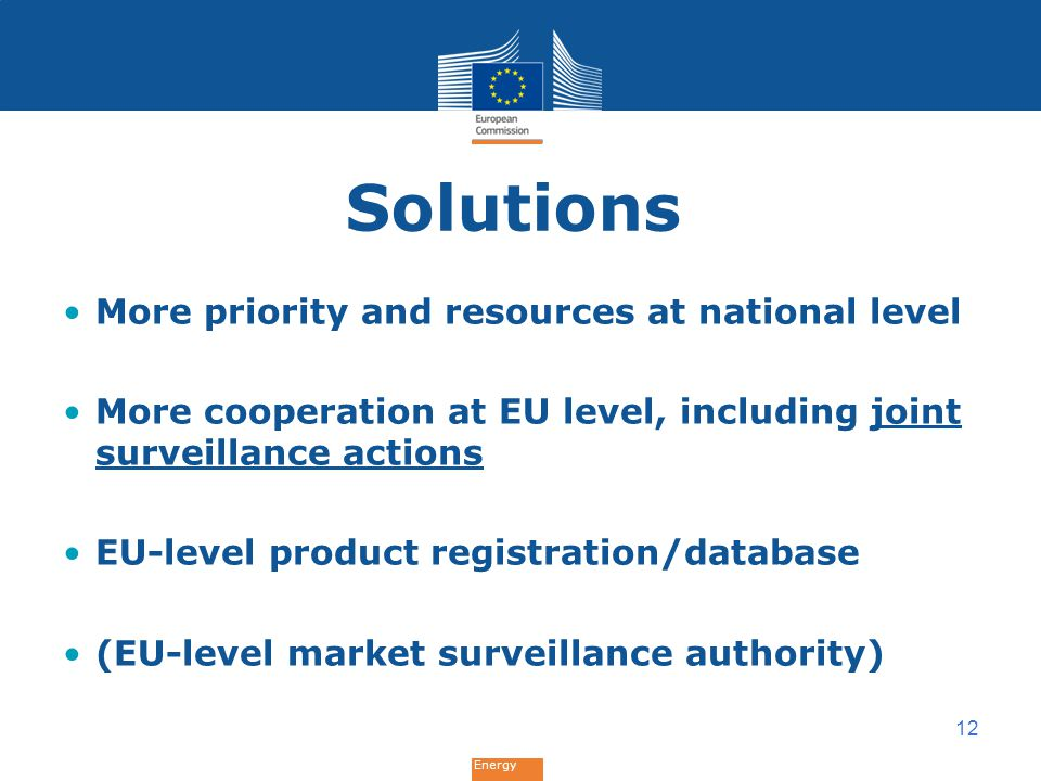 Energy Solutions More priority and resources at national level More cooperation at EU level, including joint surveillance actions EU-level product registration/database (EU-level market surveillance authority) 12