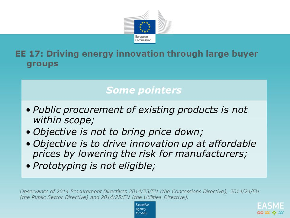Some pointers Public procurement of existing products is not within scope; Objective is not to bring price down; Objective is to drive innovation up at affordable prices by lowering the risk for manufacturers; Prototyping is not eligible; EE 17: Driving energy innovation through large buyer groups Observance of 2014 Procurement Directives 2014/23/EU (the Concessions Directive), 2014/24/EU (the Public Sector Directive) and 2014/25/EU (the Utilities Directive).