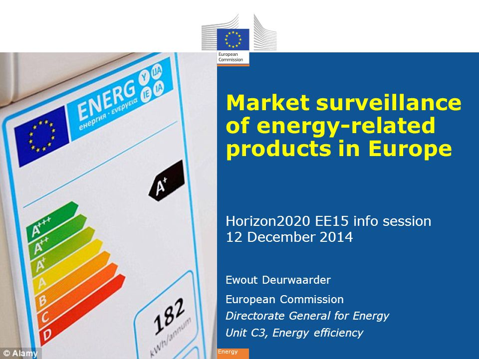Energy Market surveillance of energy-related products in Europe Horizon2020 EE15 info session 12 December 2014 Ewout Deurwaarder European Commission Directorate General for Energy Unit C3, Energy efficiency
