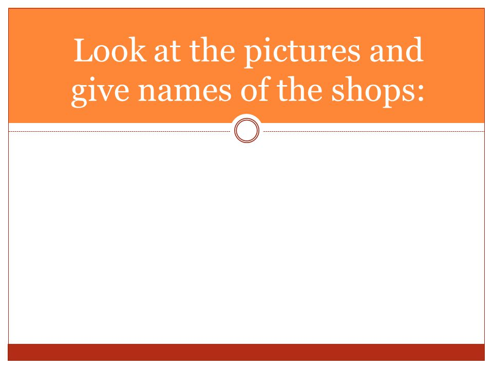 Look at the pictures and give names of the shops: