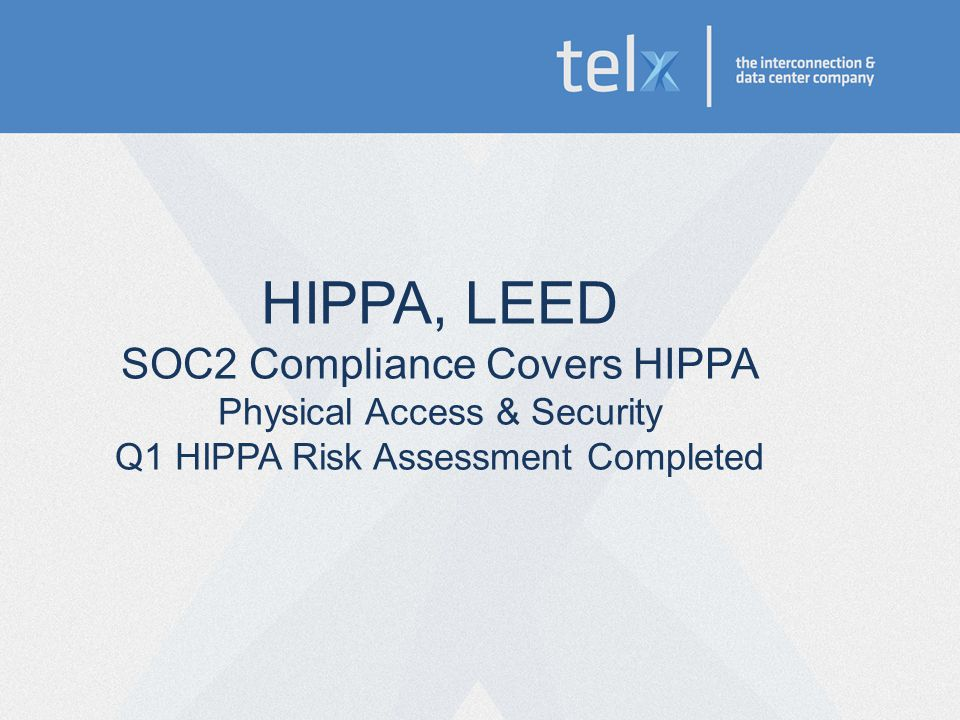 HIPPA, LEED SOC2 Compliance Covers HIPPA Physical Access & Security Q1 HIPPA Risk Assessment Completed
