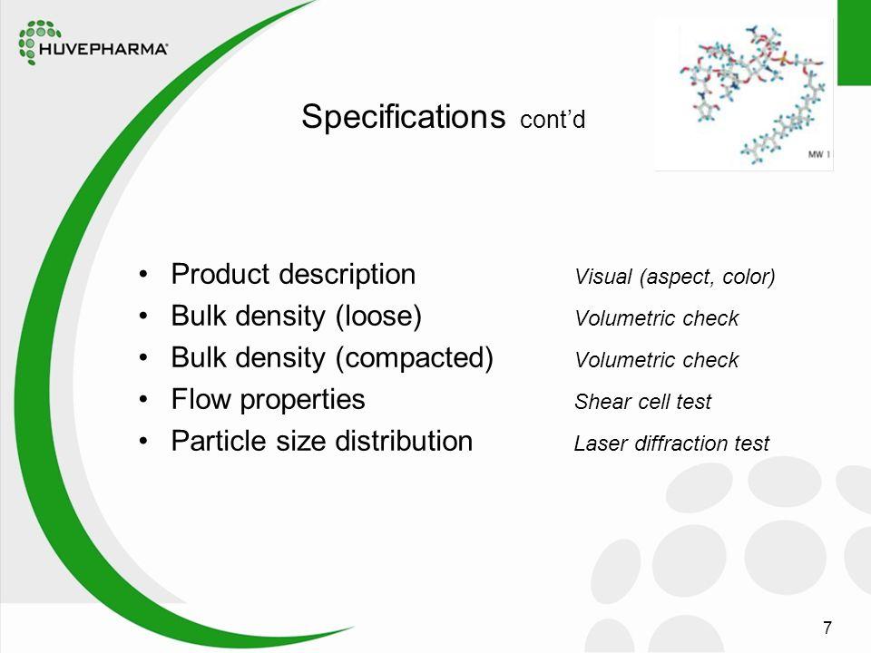 7 Specifications cont'd Product description Visual (aspect, color) Bulk density (loose) Volumetric check Bulk density (compacted) Volumetric check Flow properties Shear cell test Particle size distribution Laser diffraction test