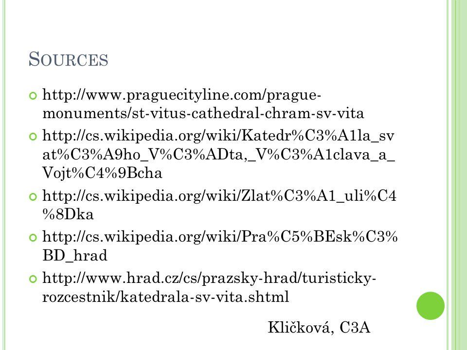 S OURCES http://www.praguecityline.com/prague- monuments/st-vitus-cathedral-chram-sv-vita http://cs.wikipedia.org/wiki/Katedr%C3%A1la_sv at%C3%A9ho_V%C3%ADta,_V%C3%A1clava_a_ Vojt%C4%9Bcha http://cs.wikipedia.org/wiki/Zlat%C3%A1_uli%C4 %8Dka http://cs.wikipedia.org/wiki/Pra%C5%BEsk%C3% BD_hrad http://www.hrad.cz/cs/prazsky-hrad/turisticky- rozcestnik/katedrala-sv-vita.shtml Kličková, C3A