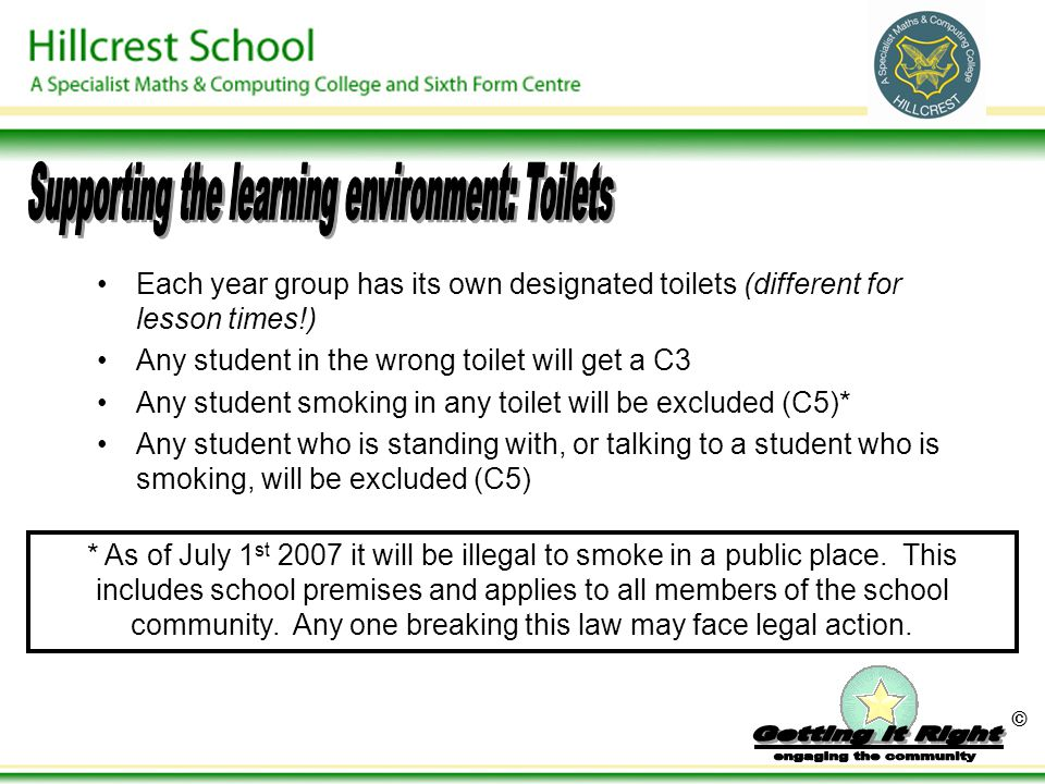 © Each year group has its own designated toilets (different for lesson times!) Any student in the wrong toilet will get a C3 Any student smoking in any toilet will be excluded (C5)* Any student who is standing with, or talking to a student who is smoking, will be excluded (C5) * As of July 1 st 2007 it will be illegal to smoke in a public place.