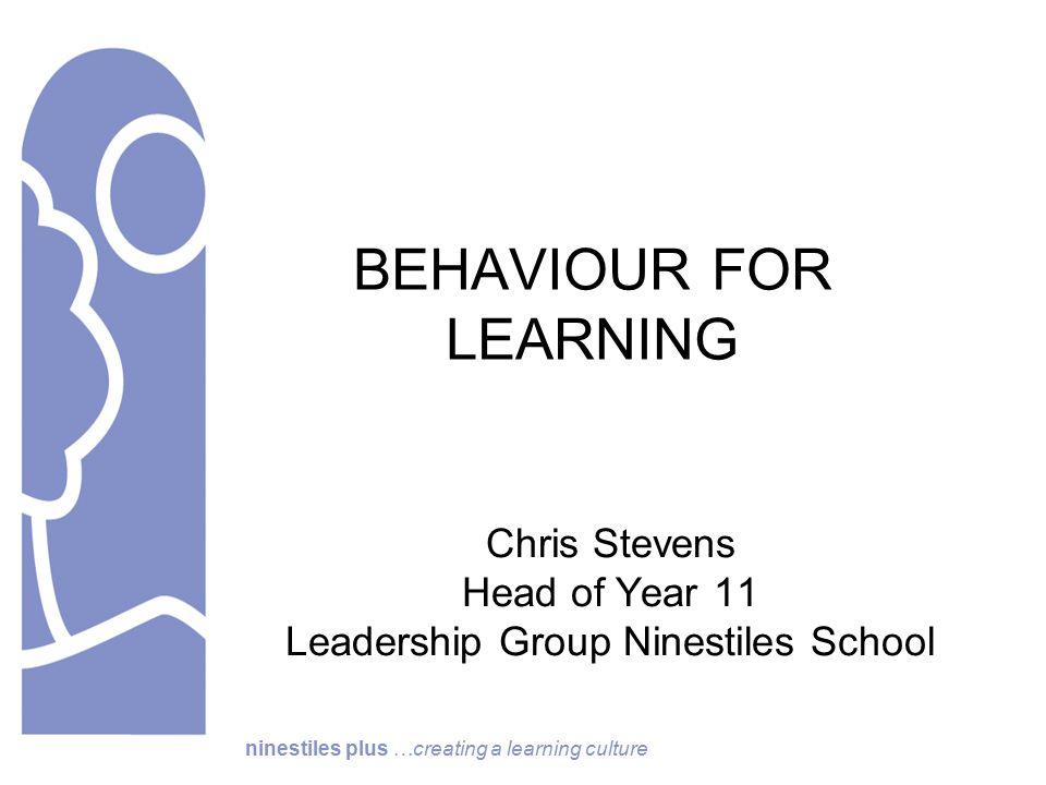 ninestiles plus …creating a learning culture BEHAVIOUR FOR LEARNING Chris Stevens Head of Year 11 Leadership Group Ninestiles School