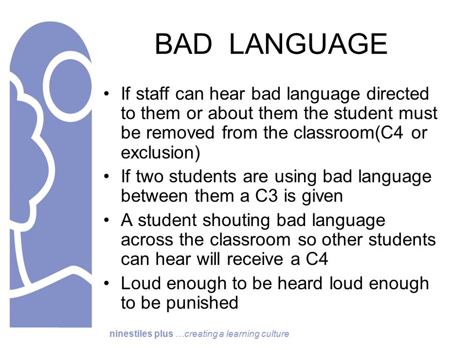 ninestiles plus …creating a learning culture BAD LANGUAGE If staff can hear bad language directed to them or about them the student must be removed from the classroom(C4 or exclusion) If two students are using bad language between them a C3 is given A student shouting bad language across the classroom so other students can hear will receive a C4 Loud enough to be heard loud enough to be punished