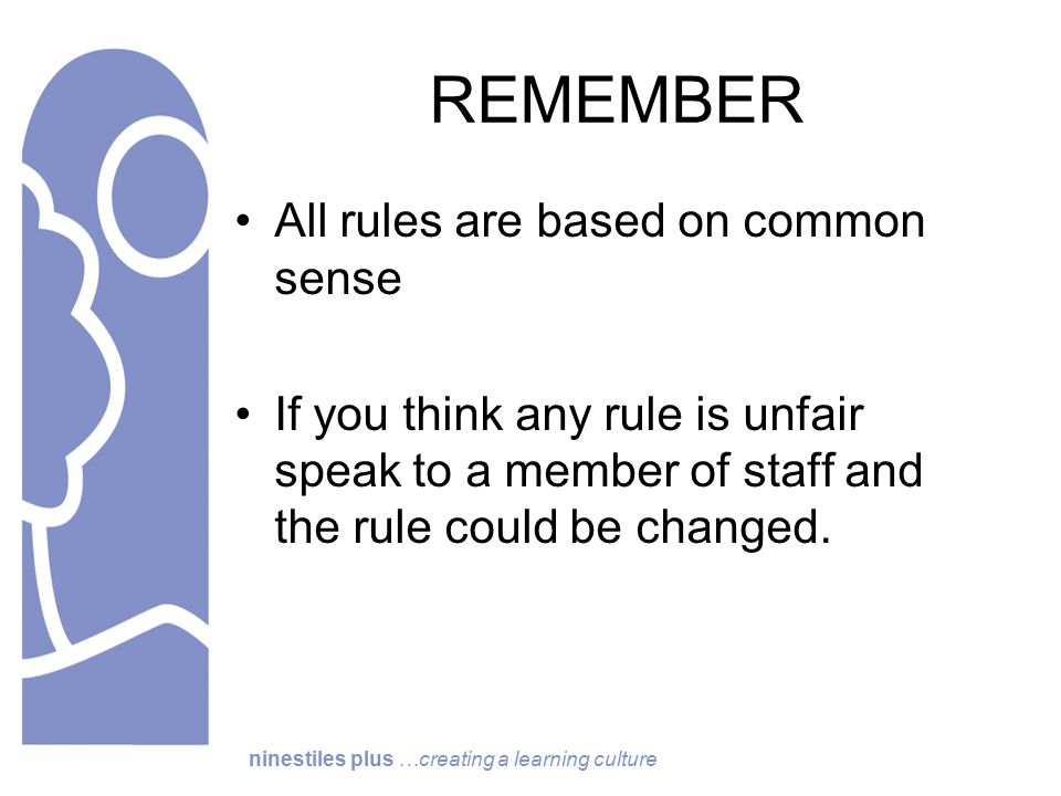 ninestiles plus …creating a learning culture REMEMBER All rules are based on common sense If you think any rule is unfair speak to a member of staff and the rule could be changed.