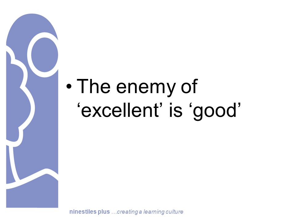 ninestiles plus …creating a learning culture The enemy of 'excellent' is 'good'