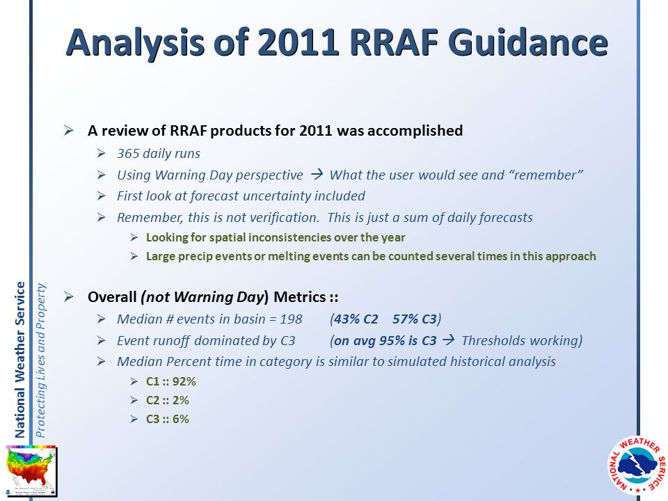 National Weather Service Protecting Lives and Property Analysis of 2011 RRAF Guidance  A review of RRAF products for 2011 was accomplished  365 daily runs  Using Warning Day perspective  What the user would see and remember  First look at forecast uncertainty included  Remember, this is not verification.