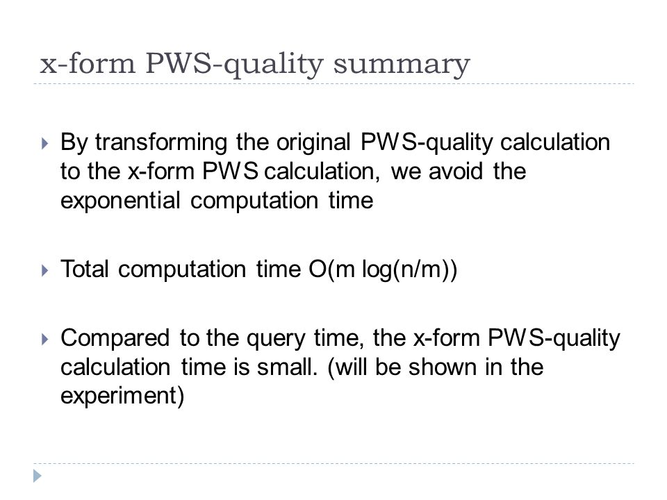 x-form PWS-quality summary  By transforming the original PWS-quality calculation to the x-form PWS calculation, we avoid the exponential computation time  Total computation time O(m log(n/m))  Compared to the query time, the x-form PWS-quality calculation time is small.