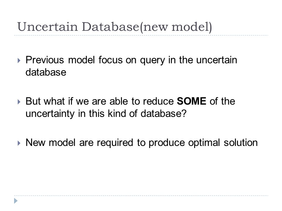 Uncertain Database(new model)  Previous model focus on query in the uncertain database  But what if we are able to reduce SOME of the uncertainty in this kind of database.
