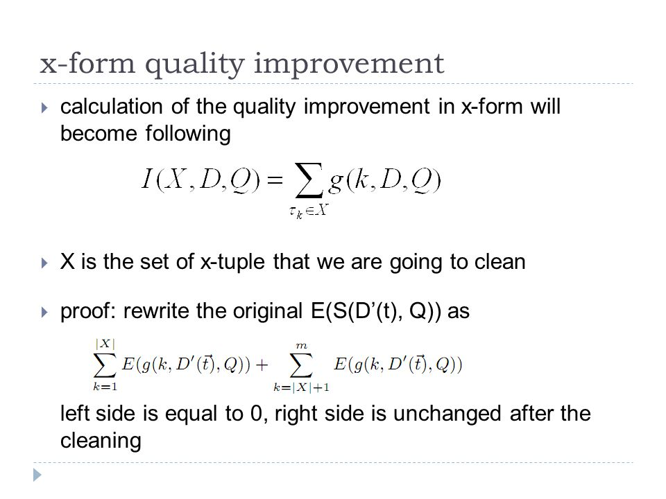x-form quality improvement  calculation of the quality improvement in x-form will become following  X is the set of x-tuple that we are going to clean  proof: rewrite the original E(S(D'(t), Q)) as left side is equal to 0, right side is unchanged after the cleaning