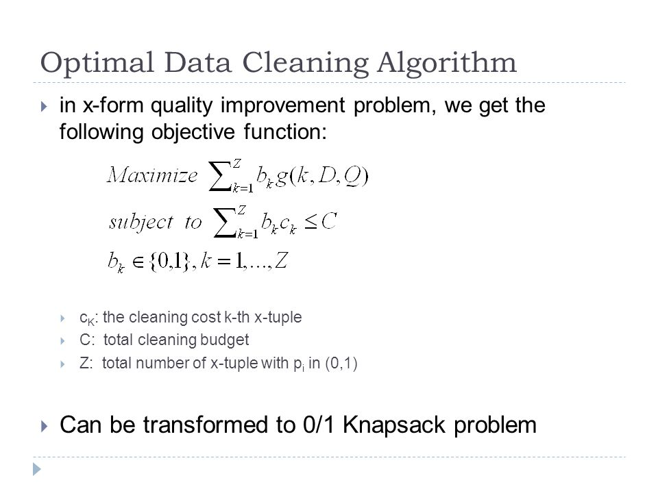 Optimal Data Cleaning Algorithm  in x-form quality improvement problem, we get the following objective function:  c K : the cleaning cost k-th x-tuple  C: total cleaning budget  Z: total number of x-tuple with p i in (0,1)  Can be transformed to 0/1 Knapsack problem