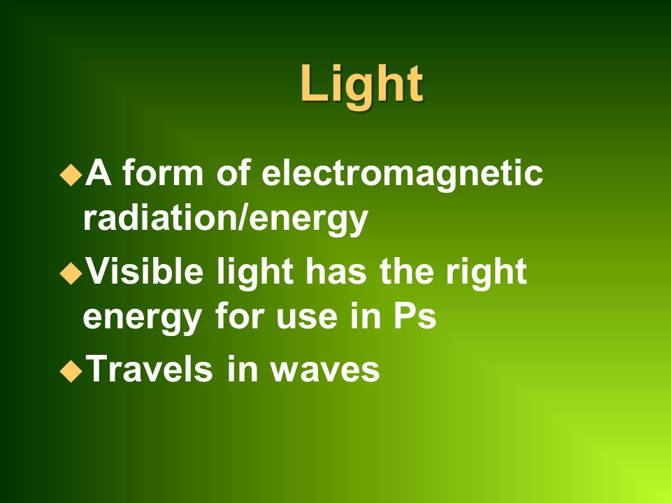 Light u A form of electromagnetic radiation/energy u Visible light has the right energy for use in Ps u Travels in waves