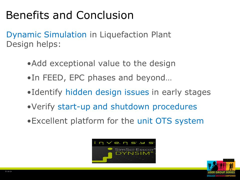 Slide 24 Benefits and Conclusion Add exceptional value to the design In FEED, EPC phases and beyond… Identify hidden design issues in early stages Verify start-up and shutdown procedures Excellent platform for the unit OTS system Dynamic Simulation in Liquefaction Plant Design helps: