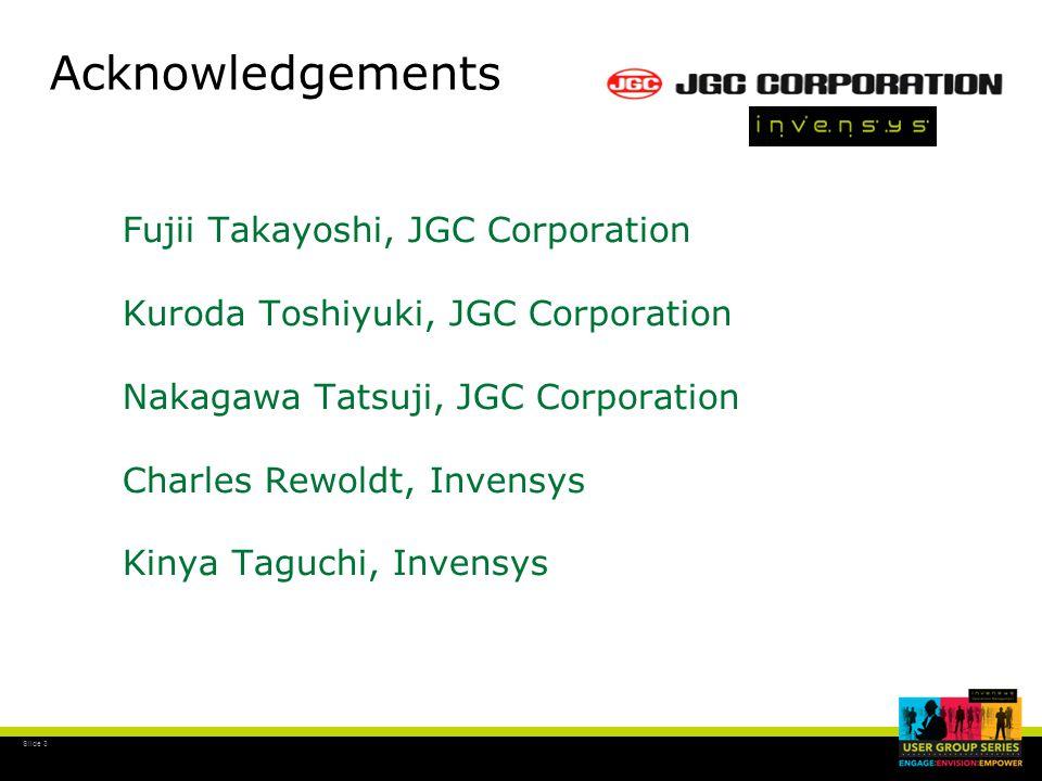 Slide 3 Acknowledgements Fujii Takayoshi, JGC Corporation Kuroda Toshiyuki, JGC Corporation Nakagawa Tatsuji, JGC Corporation Charles Rewoldt, Invensys Kinya Taguchi, Invensys