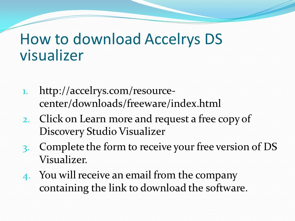 How to download Accelrys DS visualizer 1. http://accelrys.com/resource- center/downloads/freeware/index.html 2. Click on Learn more and request a free