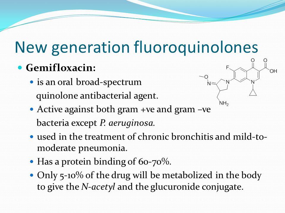 New generation fluoroquinolones Gemifloxacin: is an oral broad-spectrum quinolone antibacterial agent. Active against both gram +ve and gram –ve bacte
