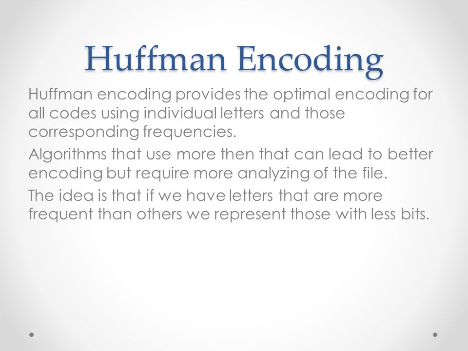 Huffman Encoding Huffman encoding provides the optimal encoding for all codes using individual letters and those corresponding frequencies. Algorithms