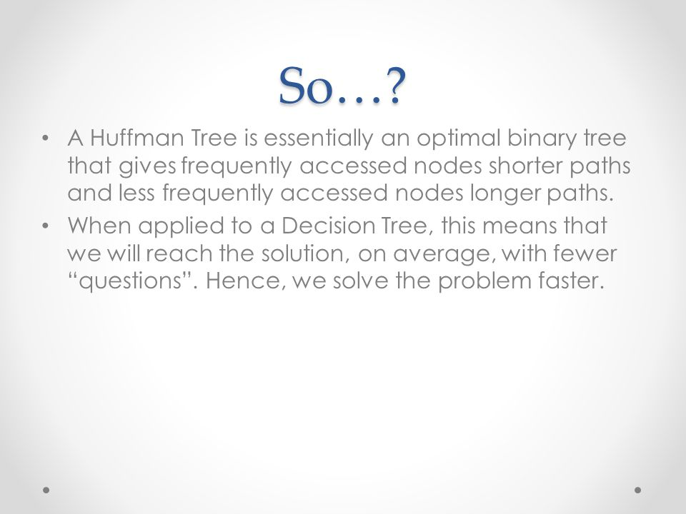So…? A Huffman Tree is essentially an optimal binary tree that gives frequently accessed nodes shorter paths and less frequently accessed nodes longer