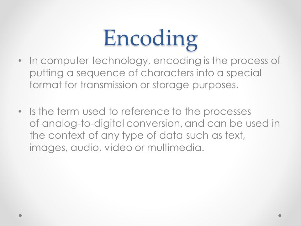 Encoding In computer technology, encoding is the process of putting a sequence of characters into a special format for transmission or storage purpose