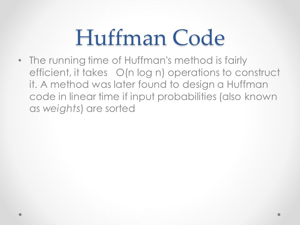 Huffman Code The running time of Huffman's method is fairly efficient, it takes O(n log n) operations to construct it. A method was later found to des