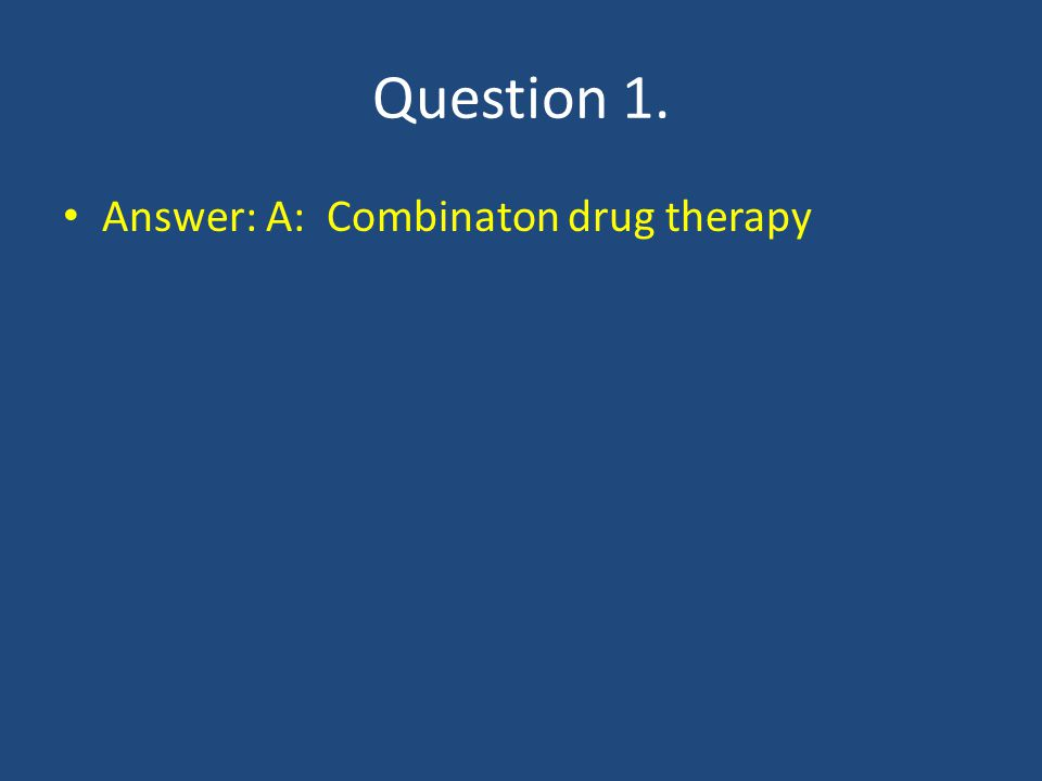 Question 1. Answer: A: Combinaton drug therapy