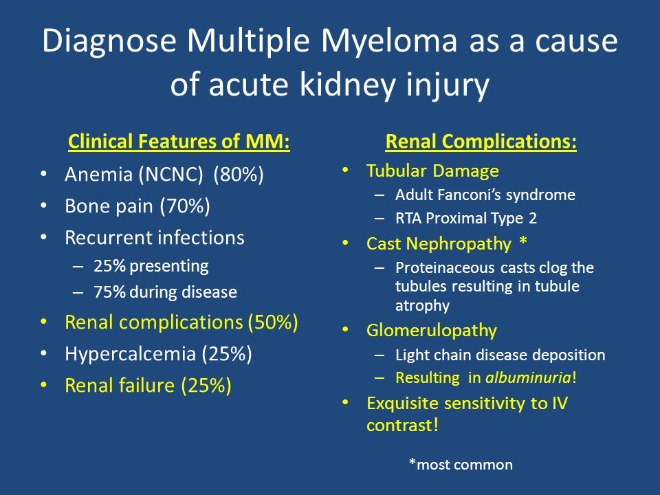 Diagnose Multiple Myeloma as a cause of acute kidney injury Clinical Features of MM: Anemia (NCNC) (80%) Bone pain (70%) Recurrent infections – 25% presenting – 75% during disease Renal complications (50%) Hypercalcemia (25%) Renal failure (25%) Renal Complications: Tubular Damage – Adult Fanconi's syndrome – RTA Proximal Type 2 Cast Nephropathy * – Proteinaceous casts clog the tubules resulting in tubule atrophy Glomerulopathy – Light chain disease deposition – Resulting in albuminuria.