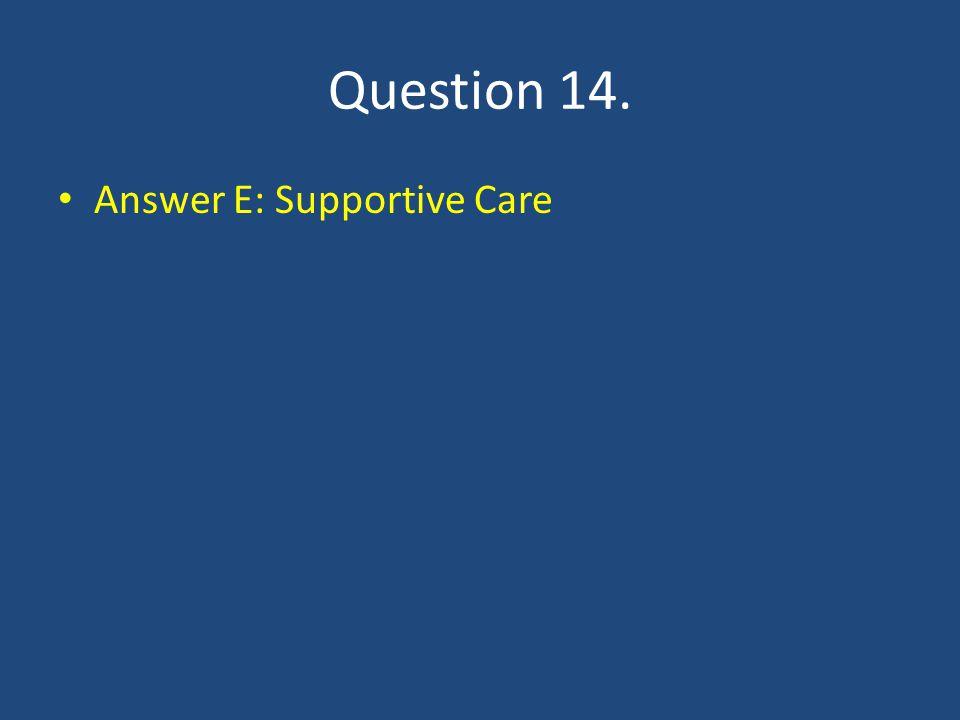 Question 14. Answer E: Supportive Care