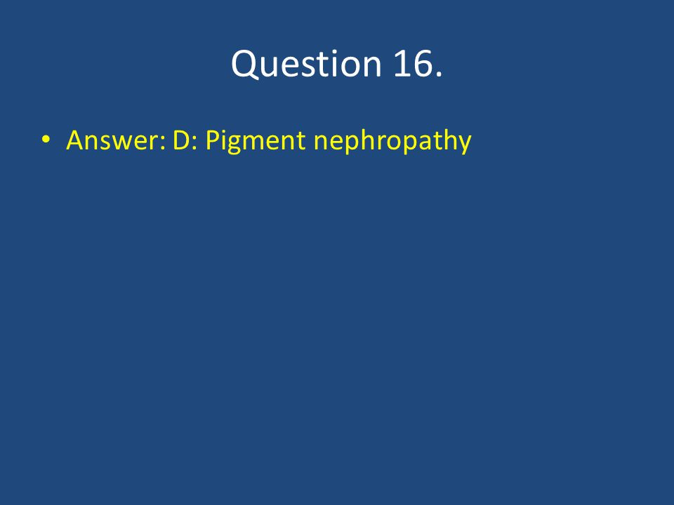 Question 16. Answer: D: Pigment nephropathy