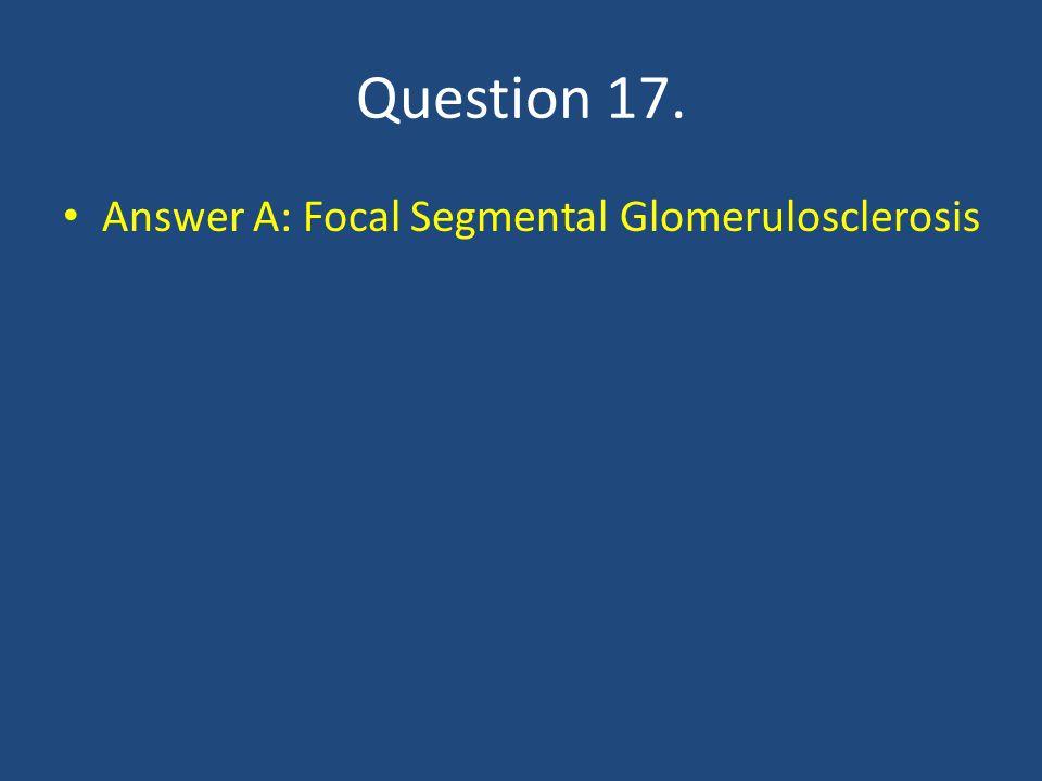 Question 17. Answer A: Focal Segmental Glomerulosclerosis