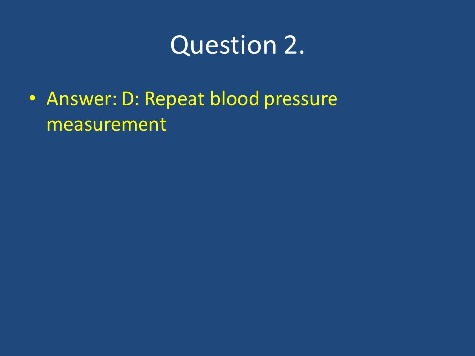 Question 2. Answer: D: Repeat blood pressure measurement