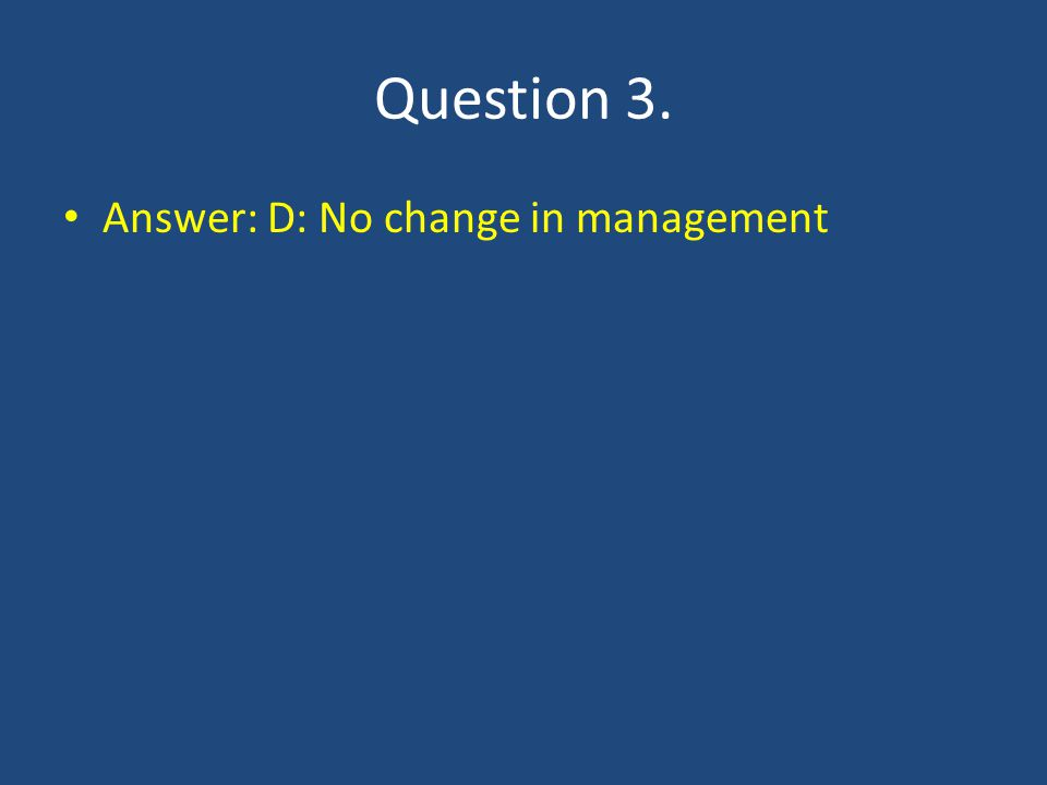 Question 3. Answer: D: No change in management