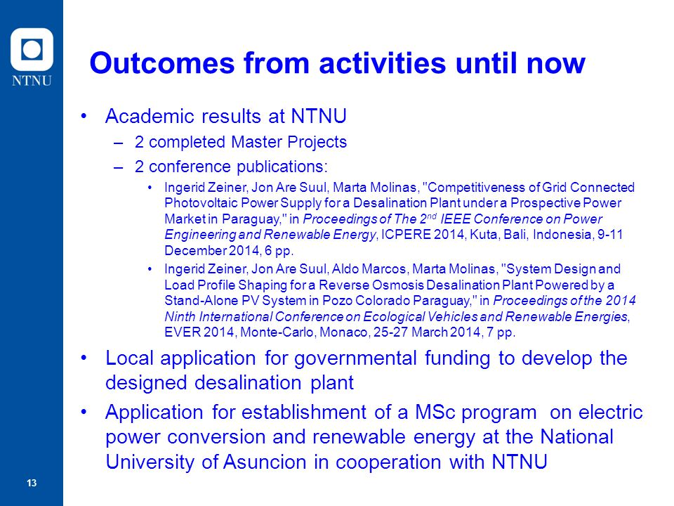 13 Outcomes from activities until now Academic results at NTNU –2 completed Master Projects –2 conference publications: Ingerid Zeiner, Jon Are Suul,