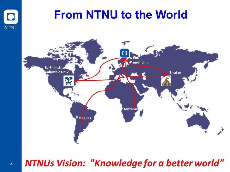 2 From NTNU to the World Tanzania Bhutan Paraguay Earth Institute Columbia Univ. NTNU Trondheim NTNUs Vision: