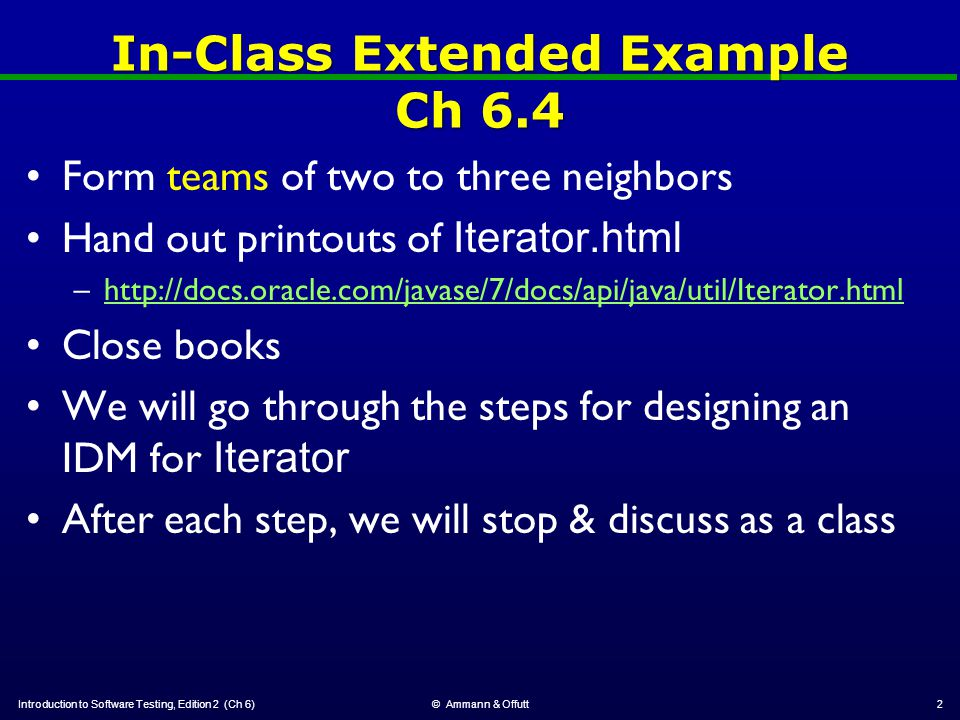 In-Class Extended Example Ch 6.4 Form teams of two to three neighbors Hand out printouts of Iterator.html –http://docs.oracle.com/javase/7/docs/api/java/util/Iterator.htmlhttp://docs.oracle.com/javase/7/docs/api/java/util/Iterator.html Close books We will go through the steps for designing an IDM for Iterator After each step, we will stop & discuss as a class Introduction to Software Testing, Edition 2 (Ch 6)© Ammann & Offutt2