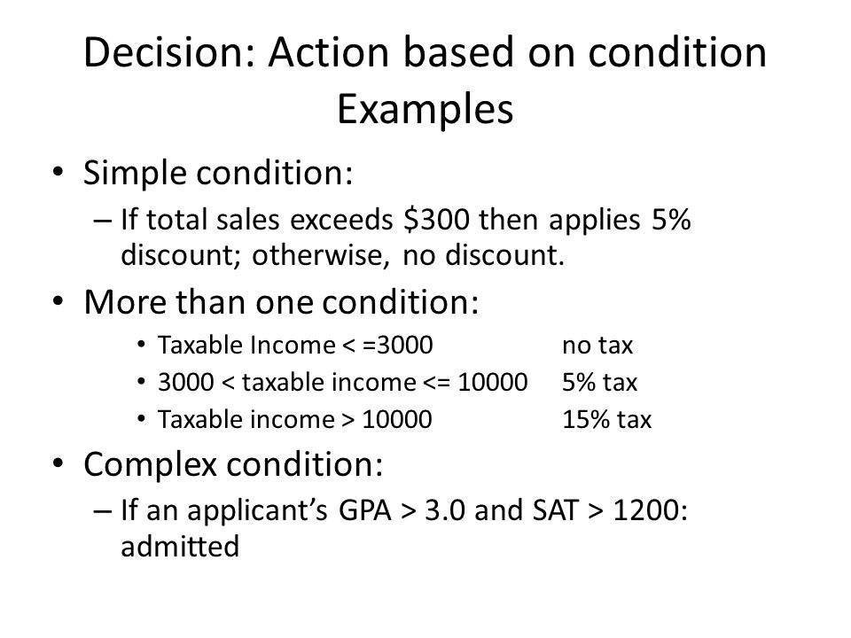 Decision: Action based on condition Examples Simple condition: – If total sales exceeds $300 then applies 5% discount; otherwise, no discount. More th