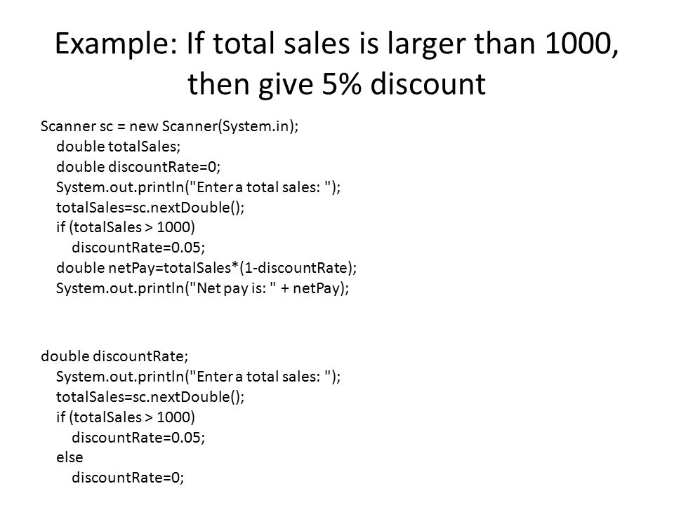 Example: If total sales is larger than 1000, then give 5% discount Scanner sc = new Scanner(System.in); double totalSales; double discountRate=0; Syst