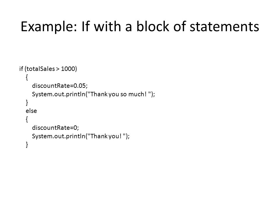 Example: If with a block of statements if (totalSales > 1000) { discountRate=0.05; System.out.println( Thank you so much.