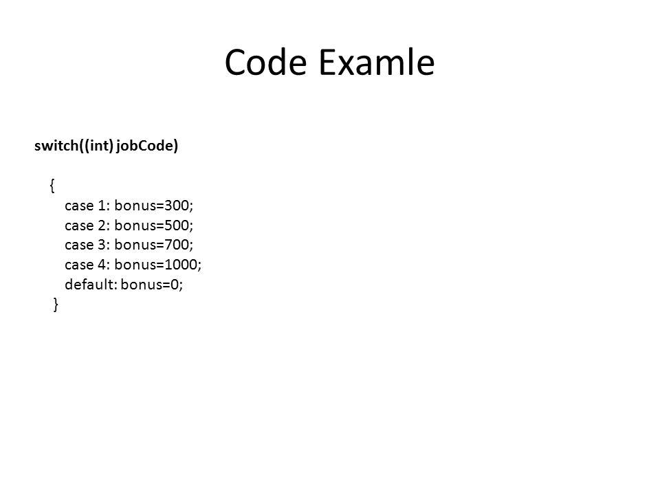 Code Examle switch((int) jobCode) { case 1: bonus=300; case 2: bonus=500; case 3: bonus=700; case 4: bonus=1000; default: bonus=0; }