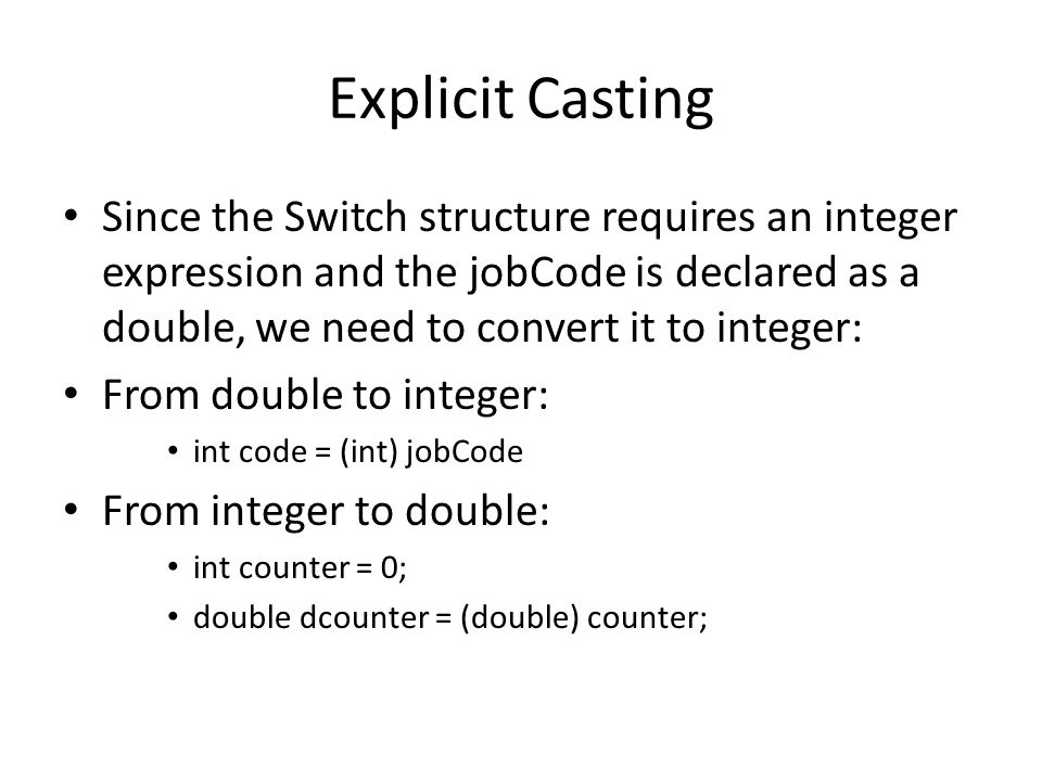 Explicit Casting Since the Switch structure requires an integer expression and the jobCode is declared as a double, we need to convert it to integer: