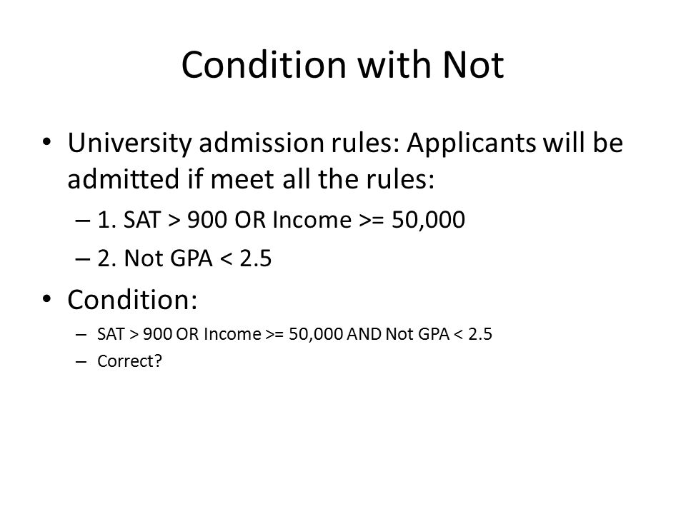 Condition with Not University admission rules: Applicants will be admitted if meet all the rules: – 1. SAT > 900 OR Income >= 50,000 – 2. Not GPA < 2.