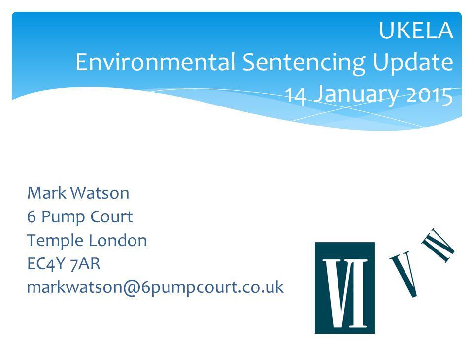 UKELA Environmental Sentencing Update 14 January 2015 Mark Watson 6 Pump Court Temple London EC4Y 7AR markwatson@6pumpcourt.co.uk