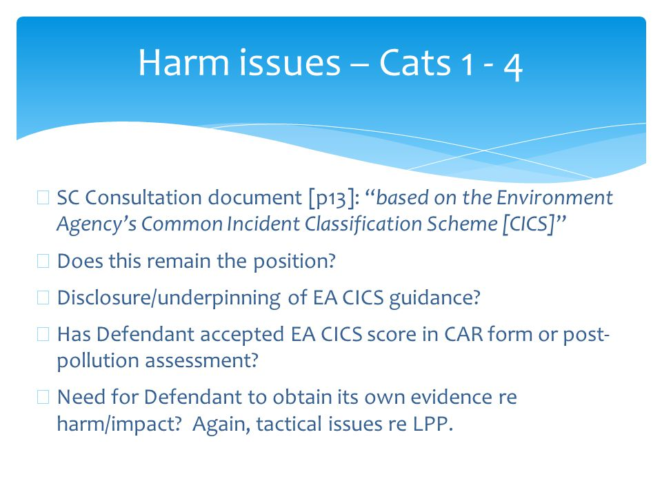 Harm issues – Cats 1 - 4 ∗ SC Consultation document [p13]: based on the Environment Agency's Common Incident Classification Scheme [CICS] ∗ Does this remain the position.