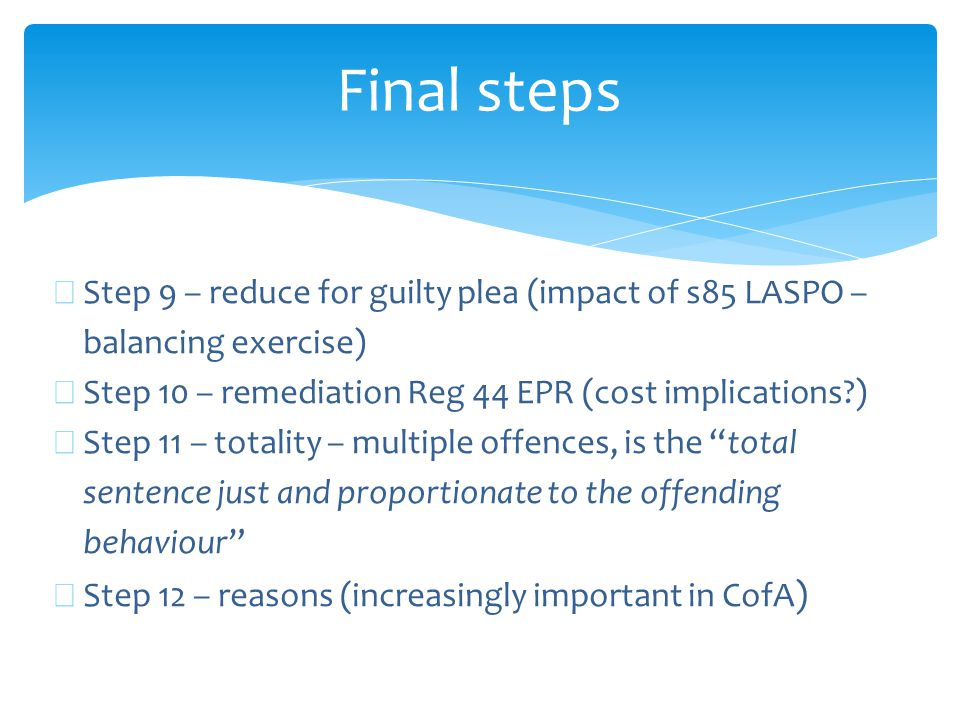 Final steps ∗ Step 9 – reduce for guilty plea (impact of s85 LASPO – balancing exercise) ∗ Step 10 – remediation Reg 44 EPR (cost implications?) ∗ Ste