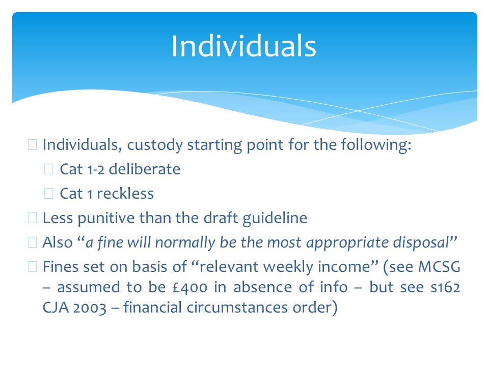Individuals ∗ Individuals, custody starting point for the following: ∗ Cat 1-2 deliberate ∗ Cat 1 reckless ∗ Less punitive than the draft guideline ∗ Also a fine will normally be the most appropriate disposal ∗ Fines set on basis of relevant weekly income (see MCSG – assumed to be £400 in absence of info – but see s162 CJA 2003 – financial circumstances order)