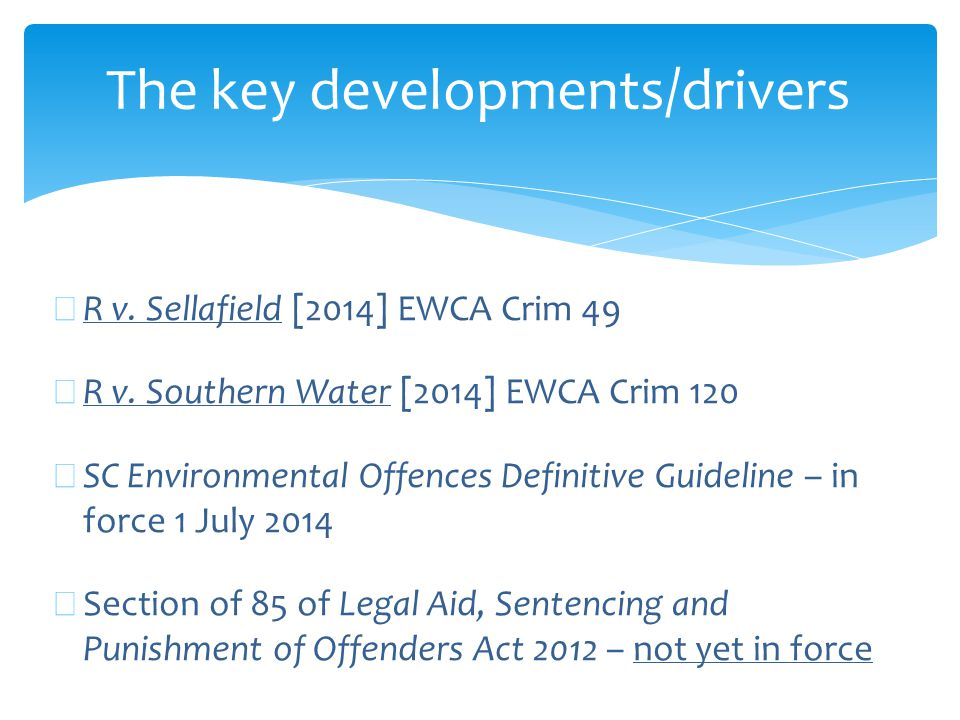 South West Water (25.7.14 Exeter CC) ∗ 4 offences re separate failures and discharges at 3 separate sites ∗ Negligent Cat 3 for each incident ∗ Site 1 (2 x £30k), Site 2 (£40k) and Site 3 (25k) ∗ Total fine £125,000 ∗ But no significant aggravation re previous convictions; nor any departure from range re large turnover/profit - £500m/£215m (43% margin)