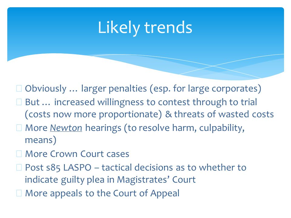 Likely trends ∗ Obviously … larger penalties (esp. for large corporates) ∗ But … increased willingness to contest through to trial (costs now more pro